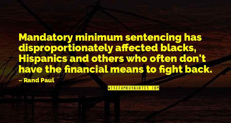 Mandatory Minimum Sentencing Quotes By Rand Paul: Mandatory minimum sentencing has disproportionately affected blacks, Hispanics