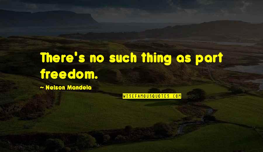 Mandela's Quotes By Nelson Mandela: There's no such thing as part freedom.
