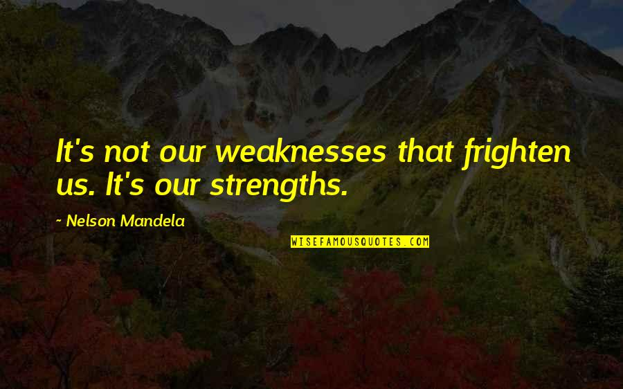 Mandela's Quotes By Nelson Mandela: It's not our weaknesses that frighten us. It's