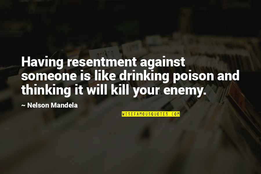 Mandela's Quotes By Nelson Mandela: Having resentment against someone is like drinking poison
