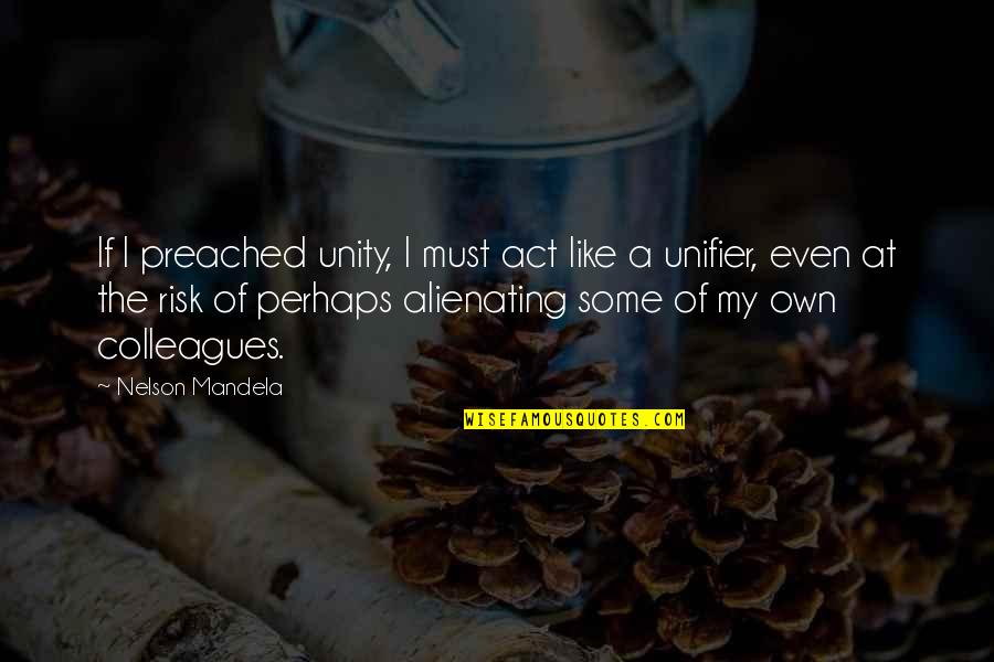 Mandela's Quotes By Nelson Mandela: If I preached unity, I must act like