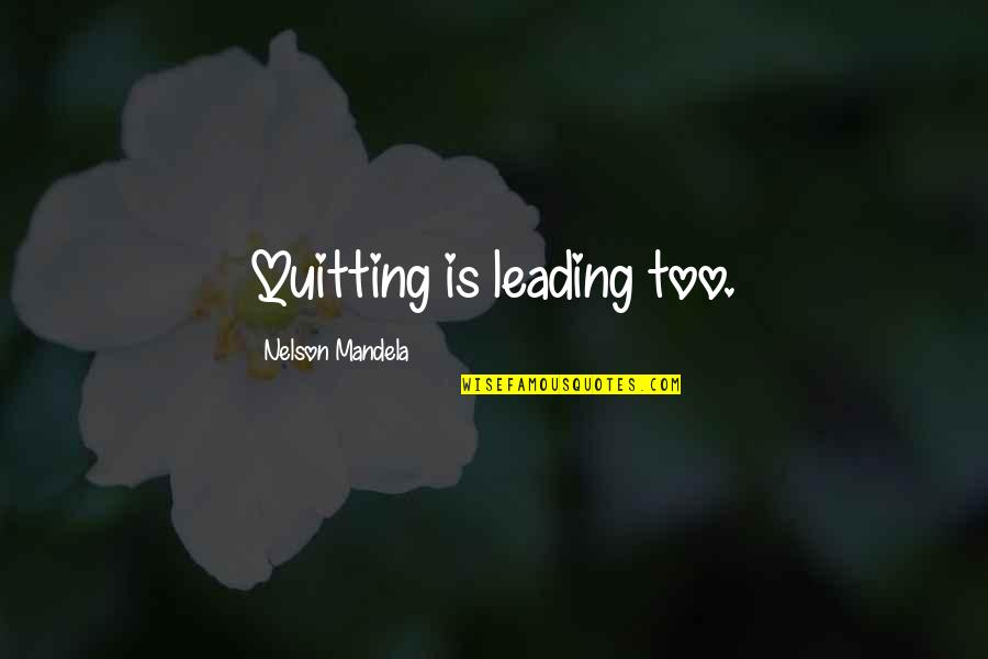 Mandela's Quotes By Nelson Mandela: Quitting is leading too.