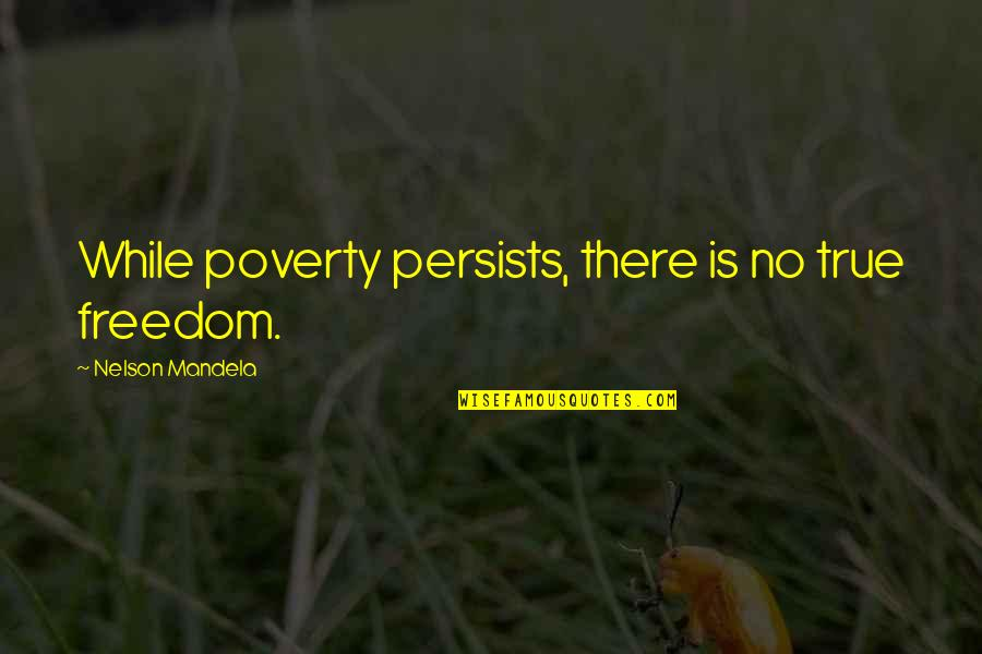 Mandela's Quotes By Nelson Mandela: While poverty persists, there is no true freedom.