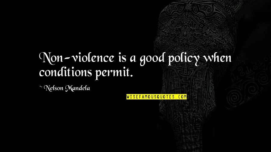 Mandela's Quotes By Nelson Mandela: Non-violence is a good policy when conditions permit.