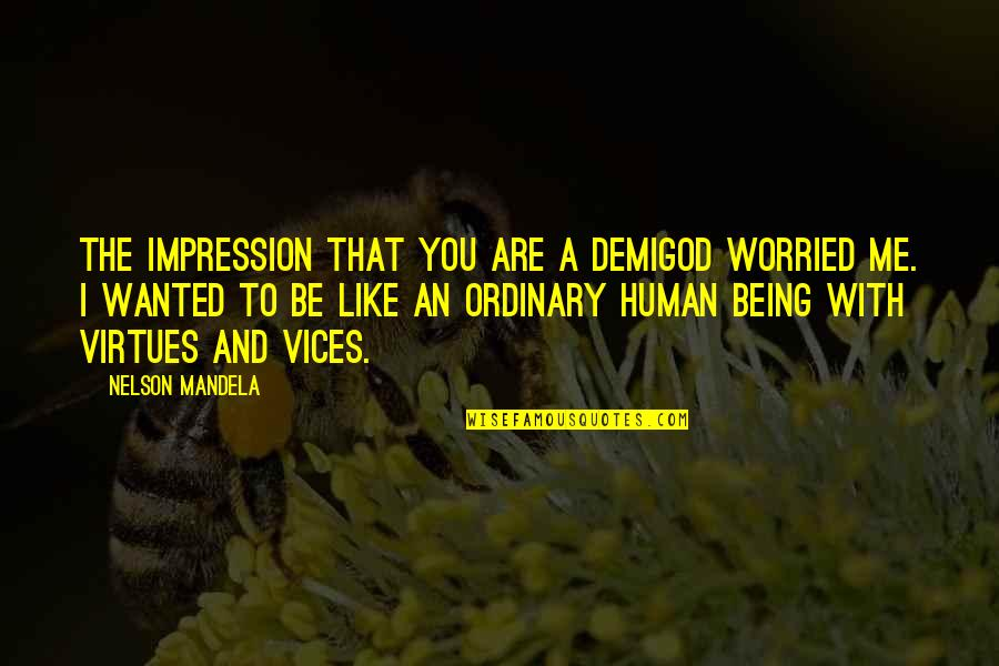Mandela's Quotes By Nelson Mandela: The impression that you are a demigod worried