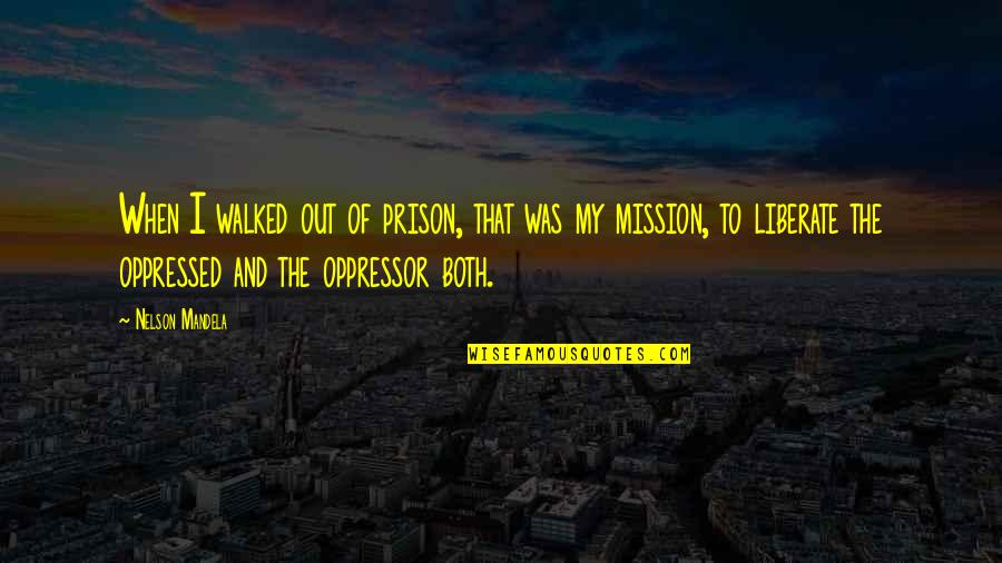 Mandela's Quotes By Nelson Mandela: When I walked out of prison, that was