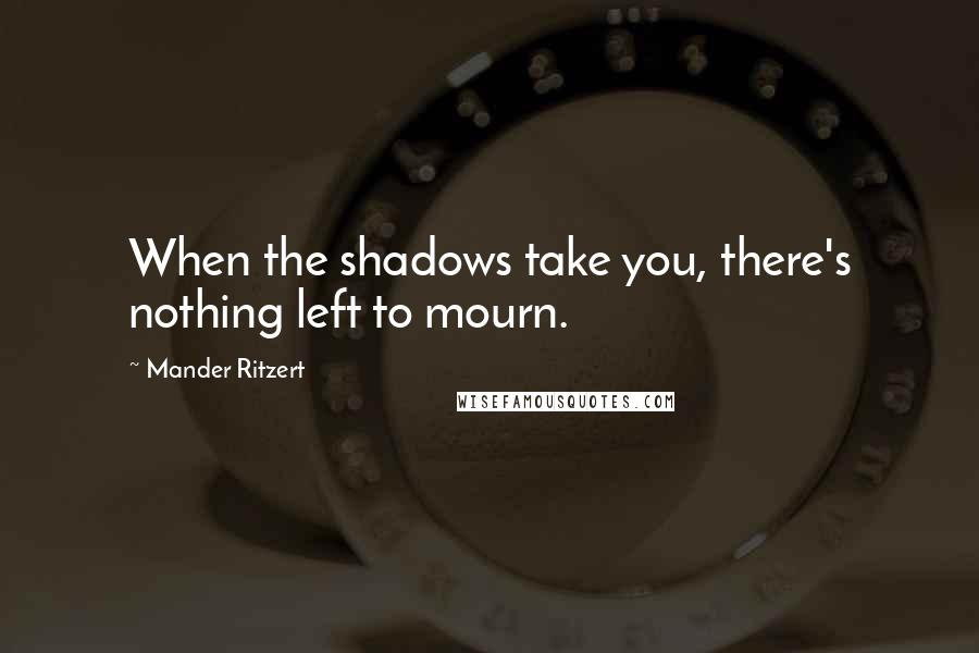 Mander Ritzert quotes: When the shadows take you, there's nothing left to mourn.