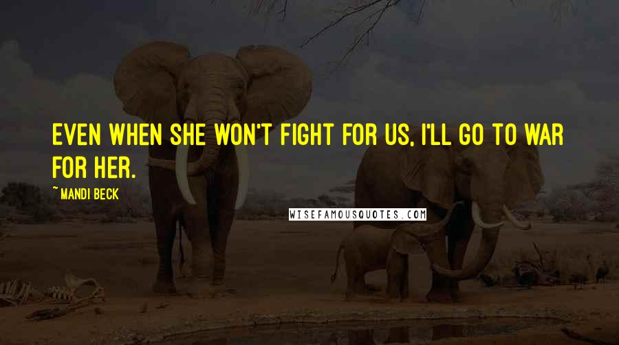 Mandi Beck quotes: Even when she won't fight for us, I'll go to war for her.