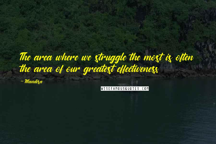 Mandisa quotes: The area where we struggle the most is often the area of our greatest effectiveness