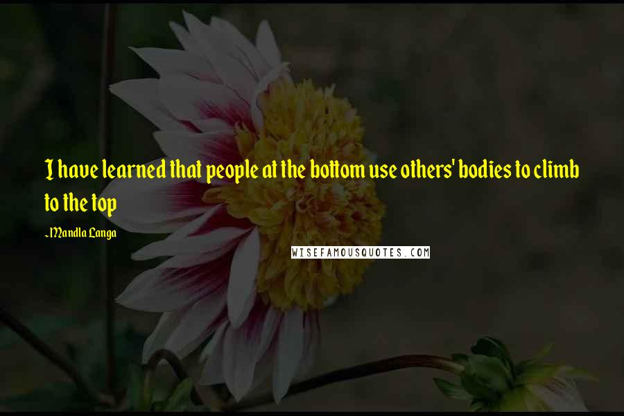 Mandla Langa quotes: I have learned that people at the bottom use others' bodies to climb to the top