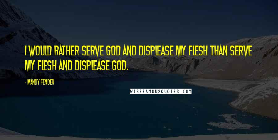 Mandy Fender quotes: I would rather serve God and displease my flesh than serve my flesh and displease God.