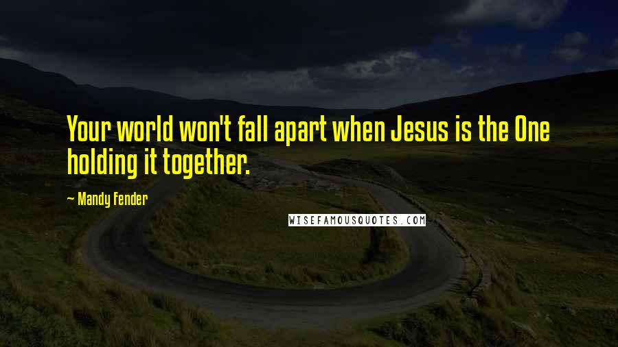 Mandy Fender quotes: Your world won't fall apart when Jesus is the One holding it together.