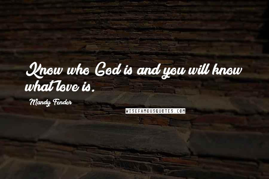 Mandy Fender quotes: Know who God is and you will know what love is.