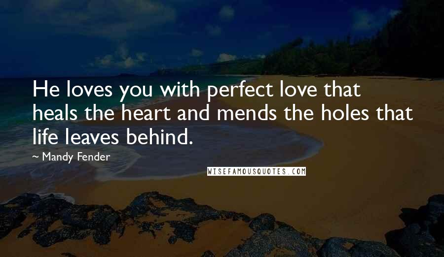 Mandy Fender quotes: He loves you with perfect love that heals the heart and mends the holes that life leaves behind.