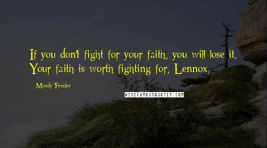 Mandy Fender quotes: If you don't fight for your faith, you will lose it. Your faith is worth fighting for, Lennox.