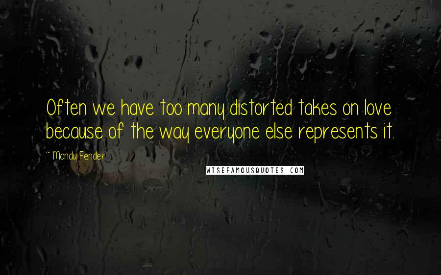 Mandy Fender quotes: Often we have too many distorted takes on love because of the way everyone else represents it.