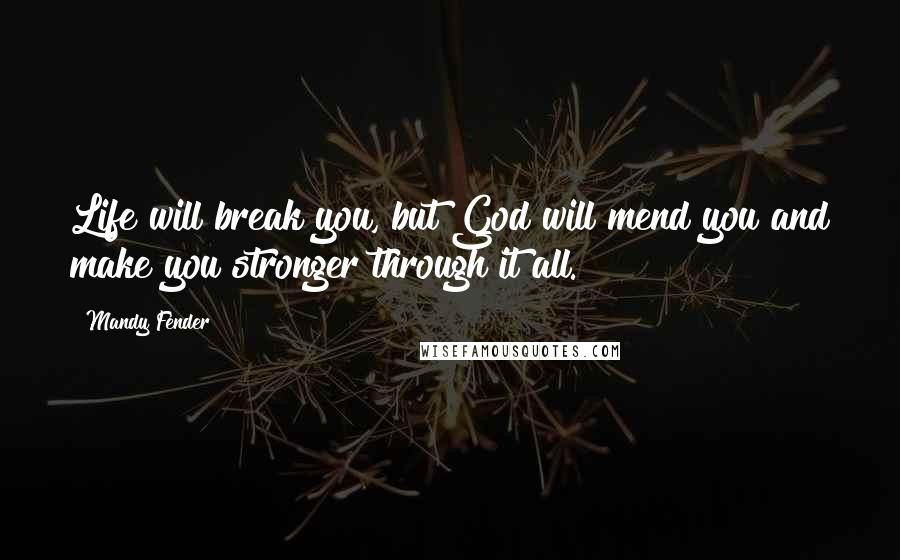 Mandy Fender quotes: Life will break you, but God will mend you and make you stronger through it all.
