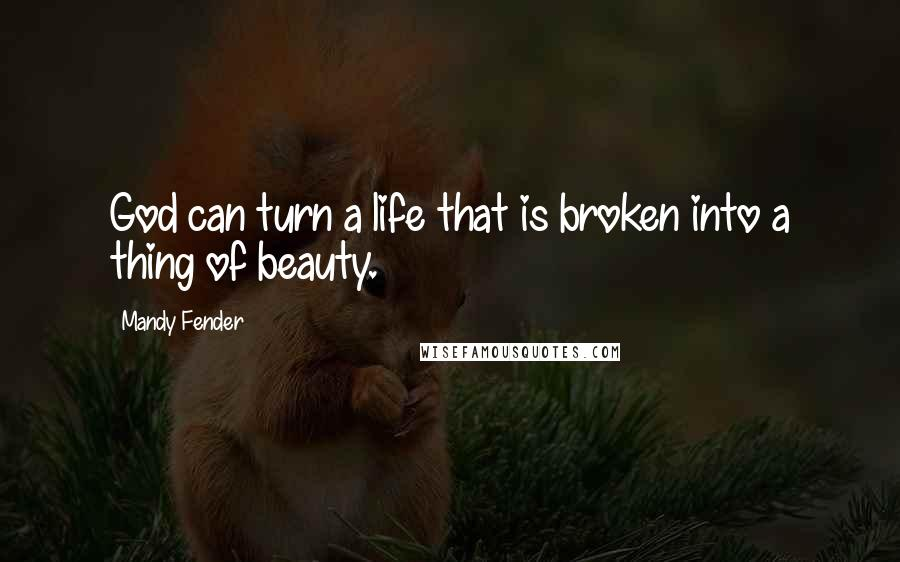 Mandy Fender quotes: God can turn a life that is broken into a thing of beauty.