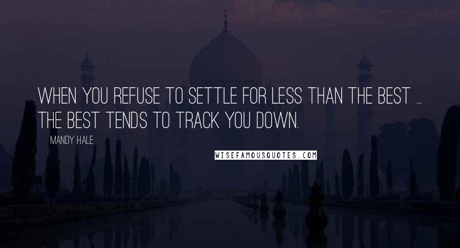 Mandy Hale quotes: When you refuse to settle for less than the best ... the best tends to track you down.