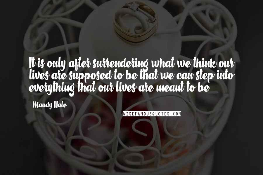 Mandy Hale quotes: It is only after surrendering what we think our lives are supposed to be that we can step into everything that our lives are meant to be.
