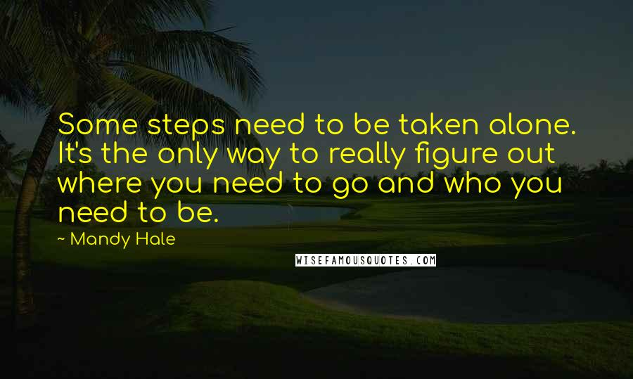 Mandy Hale quotes: Some steps need to be taken alone. It's the only way to really figure out where you need to go and who you need to be.