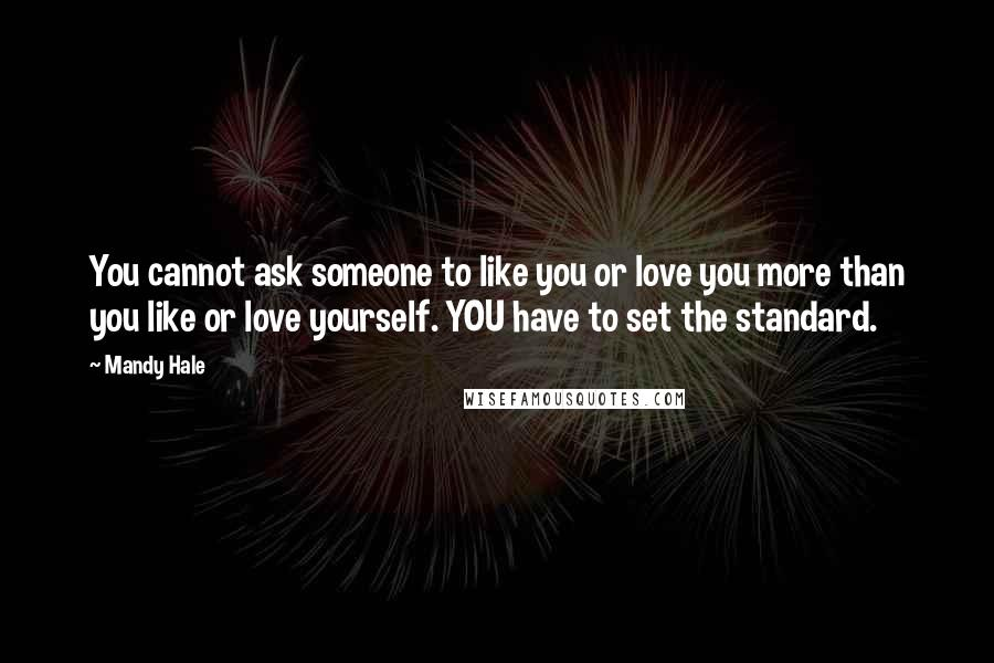 Mandy Hale quotes: You cannot ask someone to like you or love you more than you like or love yourself. YOU have to set the standard.