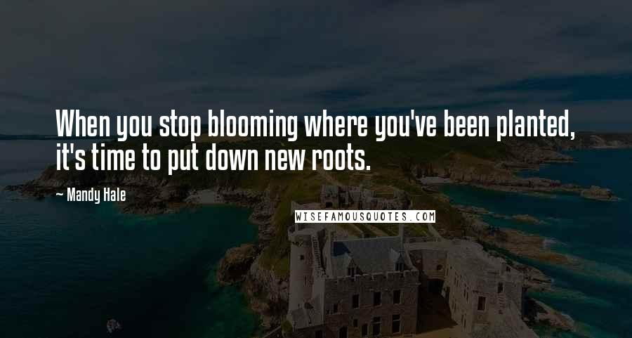 Mandy Hale quotes: When you stop blooming where you've been planted, it's time to put down new roots.