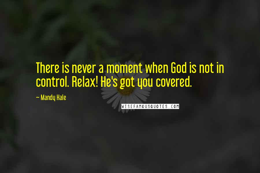 Mandy Hale quotes: There is never a moment when God is not in control. Relax! He's got you covered.