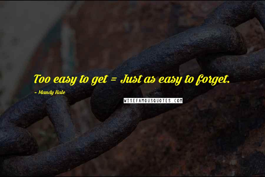 Mandy Hale quotes: Too easy to get = Just as easy to forget.