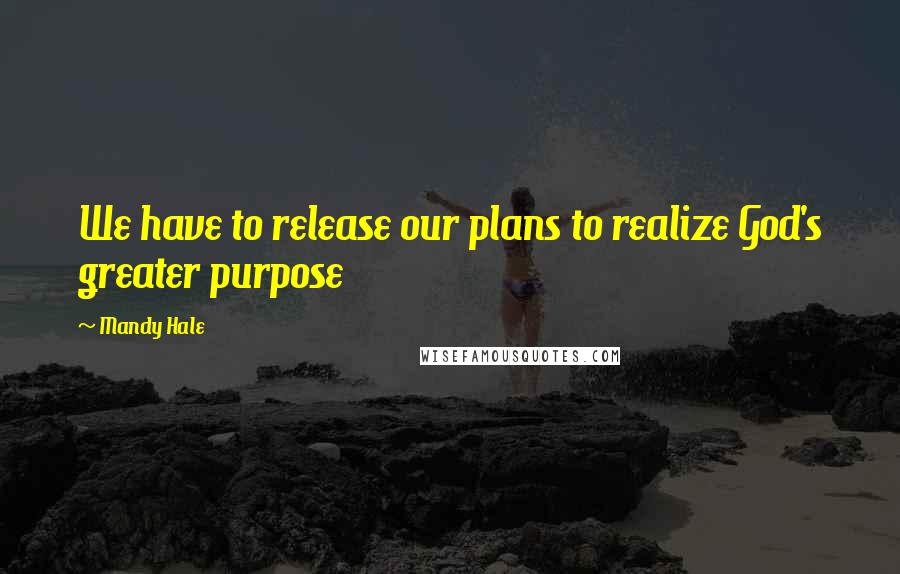 Mandy Hale quotes: We have to release our plans to realize God's greater purpose
