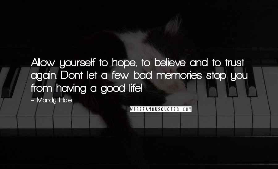 Mandy Hale quotes: Allow yourself to hope, to believe and to trust again. Don't let a few bad memories stop you from having a good life!