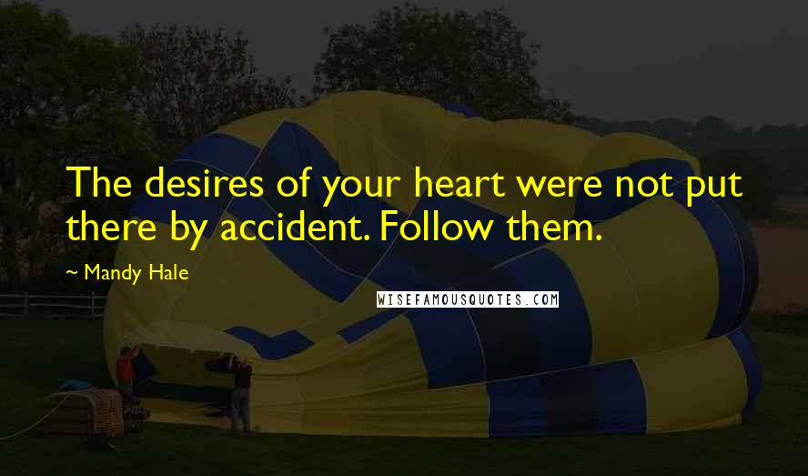 Mandy Hale quotes: The desires of your heart were not put there by accident. Follow them.