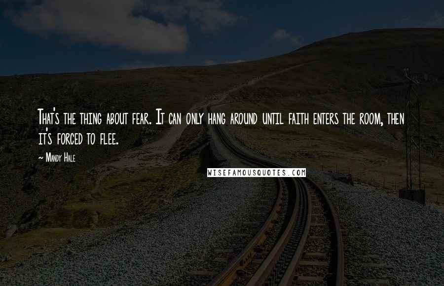 Mandy Hale quotes: That's the thing about fear. It can only hang around until faith enters the room, then it's forced to flee.