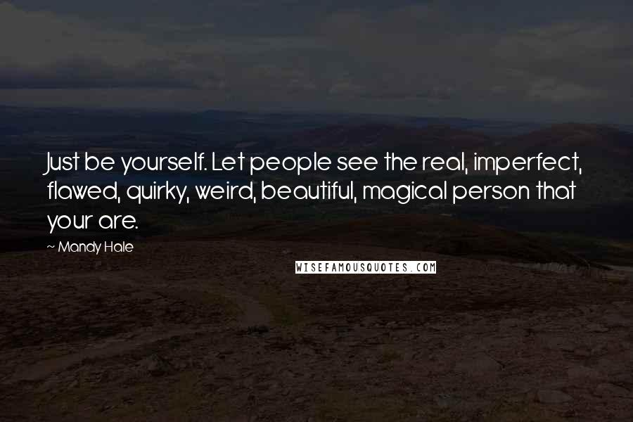 Mandy Hale quotes: Just be yourself. Let people see the real, imperfect, flawed, quirky, weird, beautiful, magical person that your are.