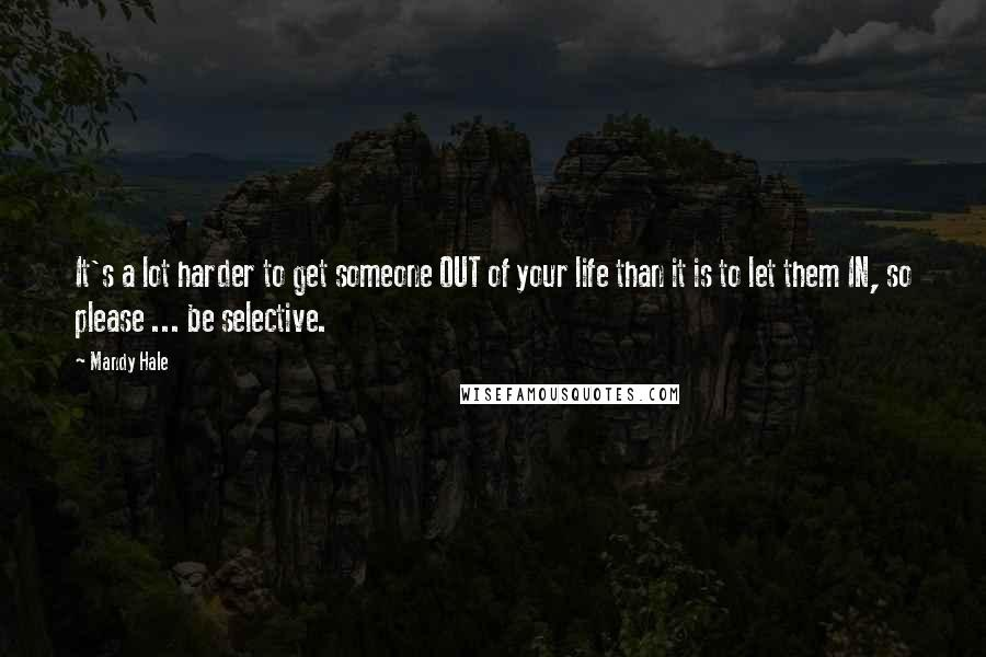 Mandy Hale quotes: It's a lot harder to get someone OUT of your life than it is to let them IN, so please ... be selective.