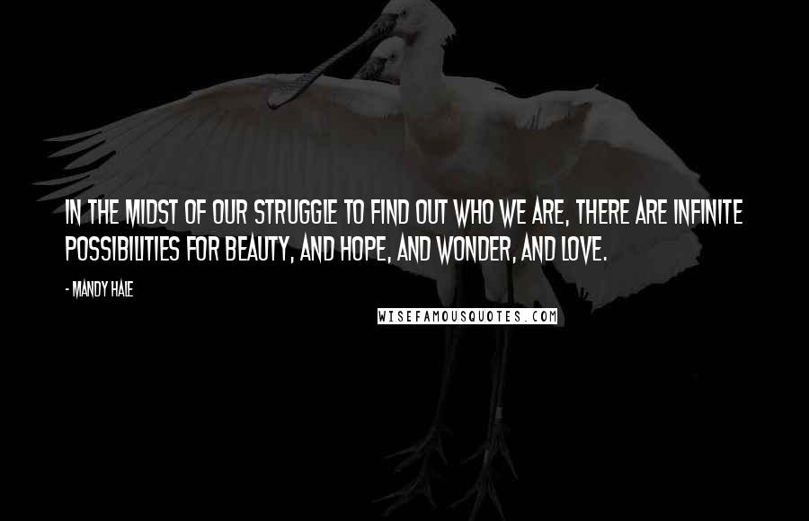 Mandy Hale quotes: In the midst of our struggle to find out who we are, there are infinite possibilities for beauty, and hope, and wonder, and love.