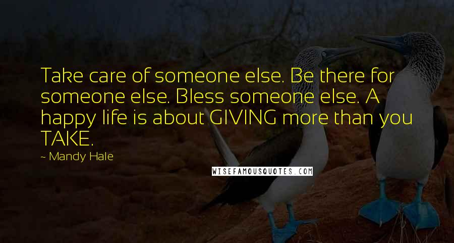 Mandy Hale quotes: Take care of someone else. Be there for someone else. Bless someone else. A happy life is about GIVING more than you TAKE.