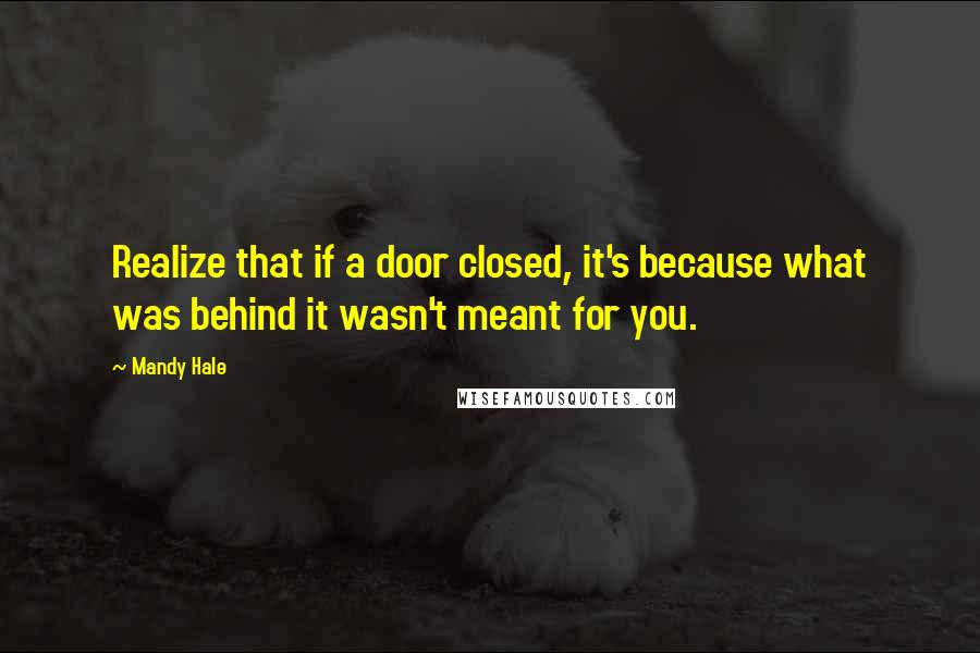 Mandy Hale quotes: Realize that if a door closed, it's because what was behind it wasn't meant for you.