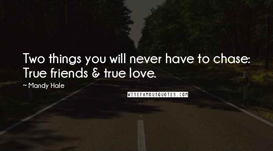 Mandy Hale quotes: Two things you will never have to chase: True friends & true love.