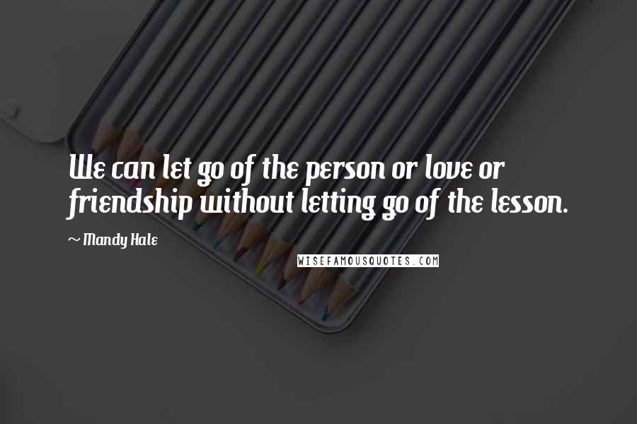 Mandy Hale quotes: We can let go of the person or love or friendship without letting go of the lesson.