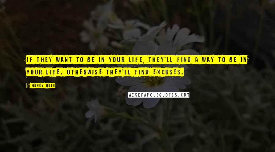 Mandy Hale quotes: If they want to be in your life, they'll find a way to be in your life. Otherwise they'll find excuses.