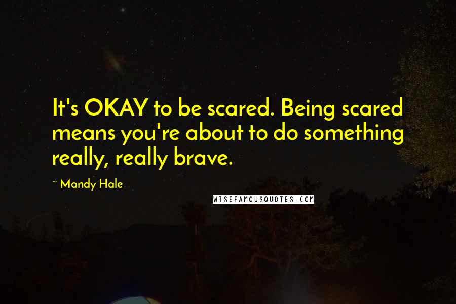 Mandy Hale quotes: It's OKAY to be scared. Being scared means you're about to do something really, really brave.