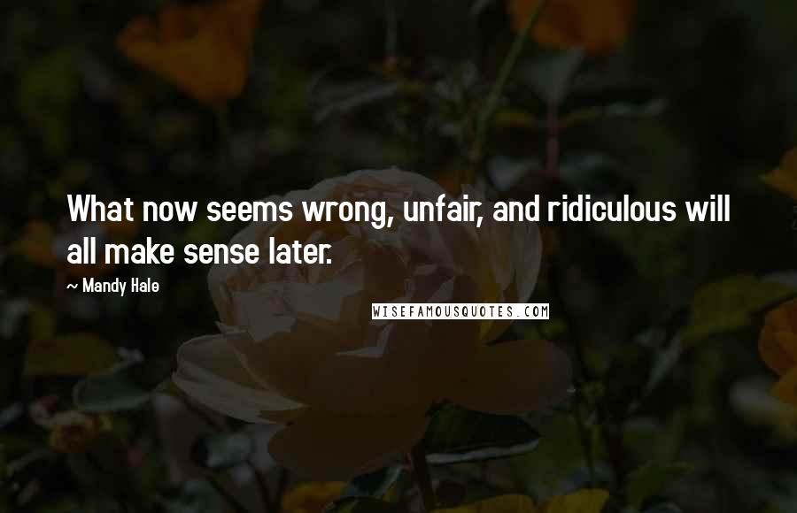 Mandy Hale quotes: What now seems wrong, unfair, and ridiculous will all make sense later.