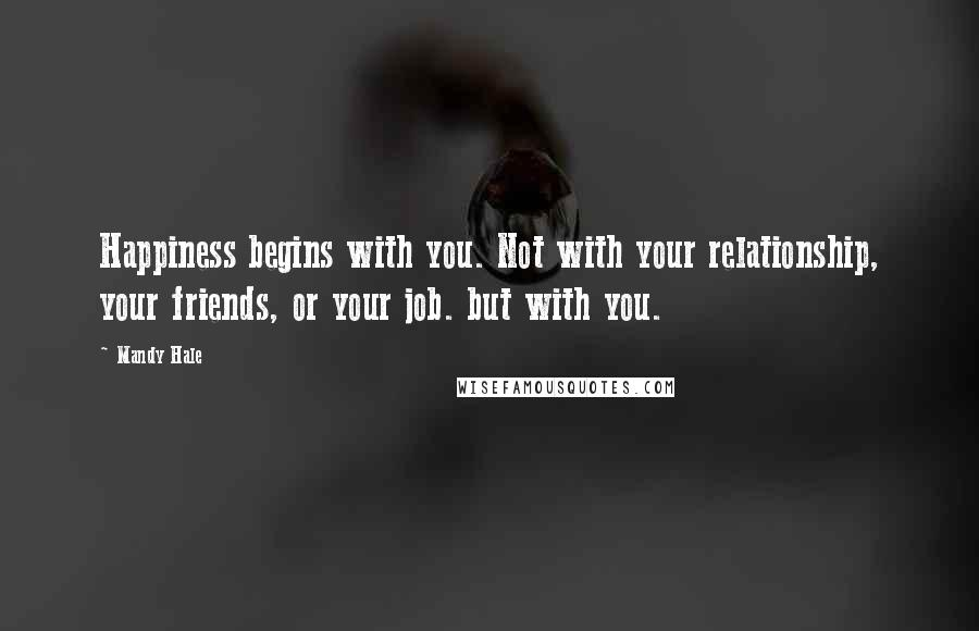 Mandy Hale quotes: Happiness begins with you. Not with your relationship, your friends, or your job. but with you.
