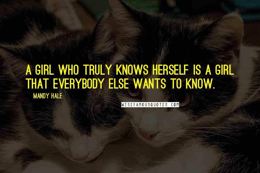 Mandy Hale quotes: A girl who truly knows herself is a girl that everybody else wants to know.