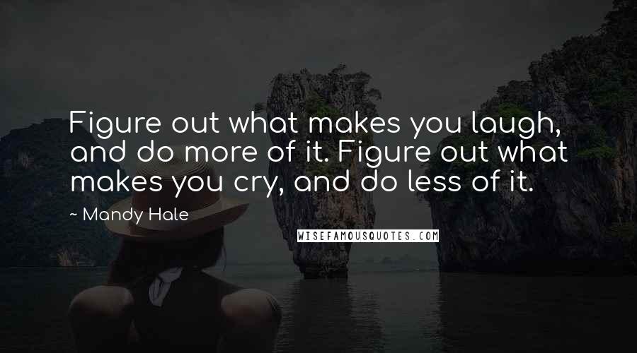 Mandy Hale quotes: Figure out what makes you laugh, and do more of it. Figure out what makes you cry, and do less of it.