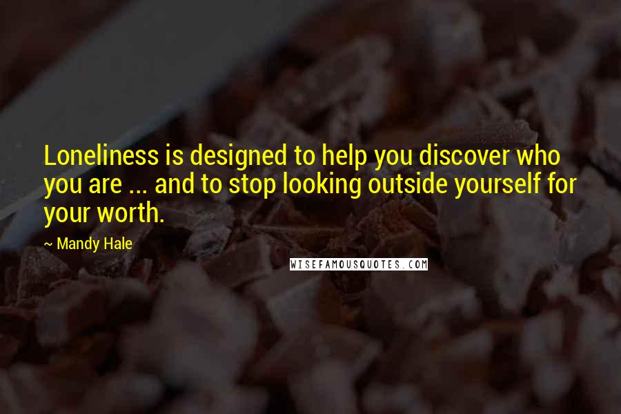 Mandy Hale quotes: Loneliness is designed to help you discover who you are ... and to stop looking outside yourself for your worth.