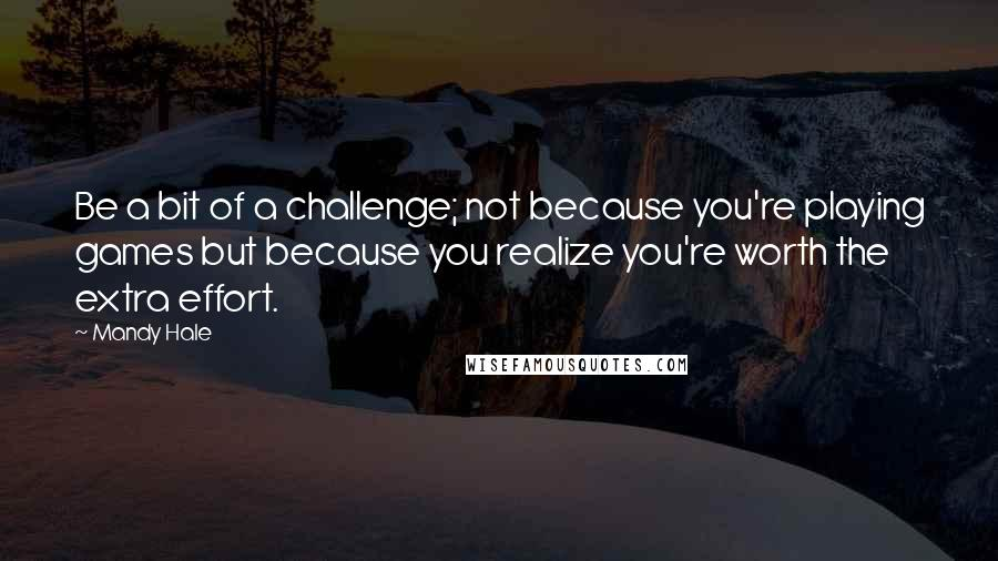 Mandy Hale quotes: Be a bit of a challenge; not because you're playing games but because you realize you're worth the extra effort.