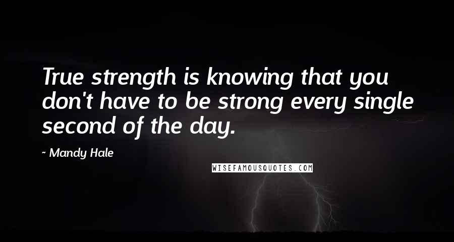 Mandy Hale quotes: True strength is knowing that you don't have to be strong every single second of the day.