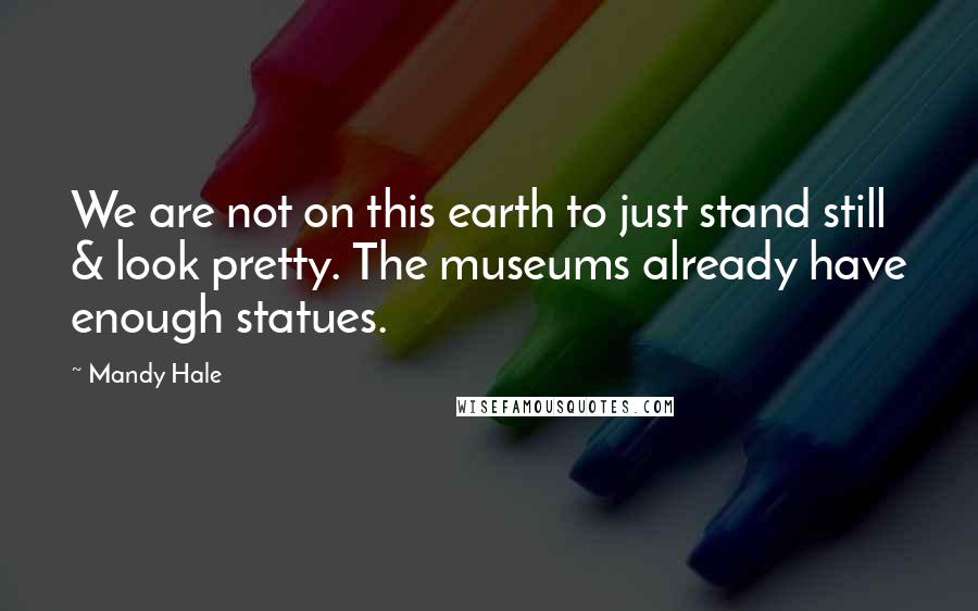 Mandy Hale quotes: We are not on this earth to just stand still & look pretty. The museums already have enough statues.